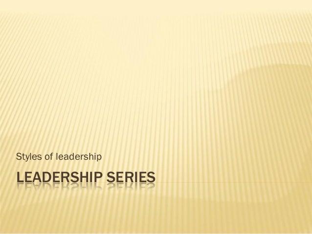 LEADERSHIP SERIES Styles of leadership