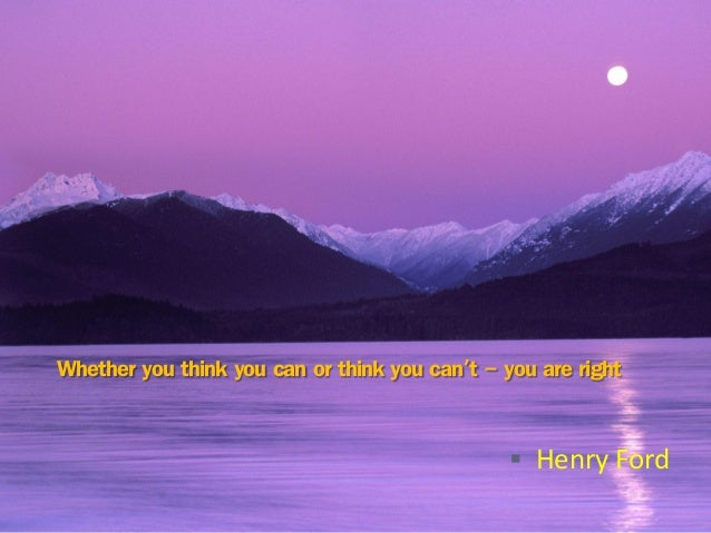 Whether you think you can or think you can't - you are right  Henry Ford