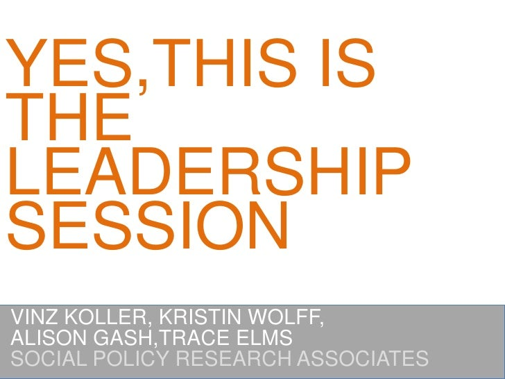 YES,THIS IS THE LEADERSHIPSESSION<br />VINZ KOLLER, KRISTIN WOLFF,<br />ALISON GASH,TRACE ELMS<br />SOCIAL POLICY RESEARCH...