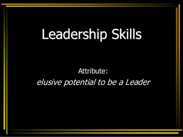 Leadership Skills Attribute: elusive potential to be a Leader