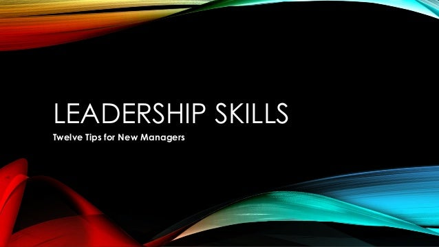 LEADERSHIP SKILLS Twelve Tips for New Managers