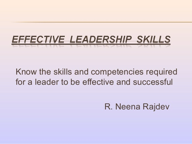 Know the skills and competencies required for a leader to be effective and successful R. Neena Rajdev