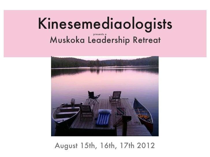 Kinesemediaologists <ul><li>Muskoka Leadership Retreat </li></ul>August 15th, 16th, 17th 2012 presents a