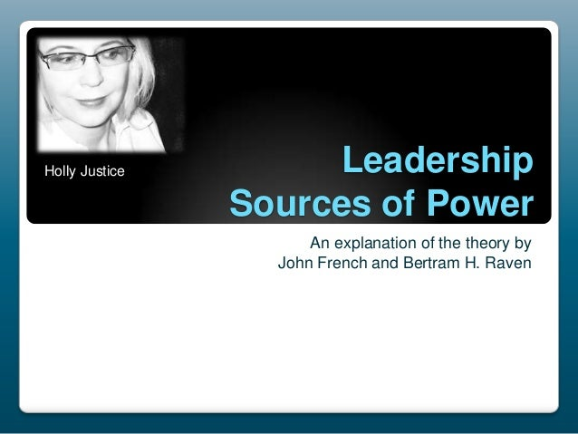 Holly Justice  Leadership Sources of Power An explanation of the theory by John French and Bertram H. Raven
