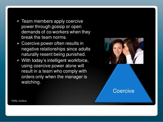 Team members apply coercive power through gossip or open demands of co-workers when they break the team norms. Coercive po...