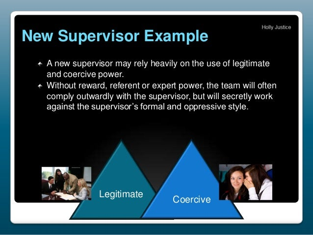 New Supervisor Example A new supervisor may rely heavily on the use of legitimate and coercive power. Without reward, refe...