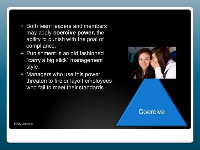 Both team leaders and members may apply coercive power, the ability to punish with the goal of compliance. Punishment is a...