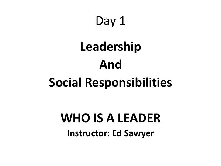 Day 1     Leadership         AndSocial Responsibilities  WHO IS A LEADER   Instructor: Ed Sawyer