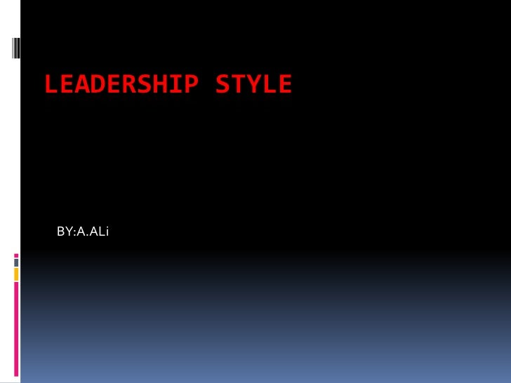 LEADERSHIP STYLE <br />BY:A.ALi<br />