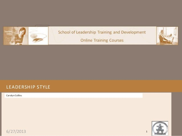 6/27/2013 LEADERSHIP STYLE Carolyn Collins 1