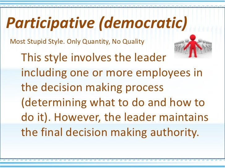 "the participative style of leadership Participative leadership or participative democratic leadership ""is a style of leadership in which the leader involves subordinates in goal setting, problem solving, team building, etc, but retains the final decision making authority (business dictionary, 2010)""."