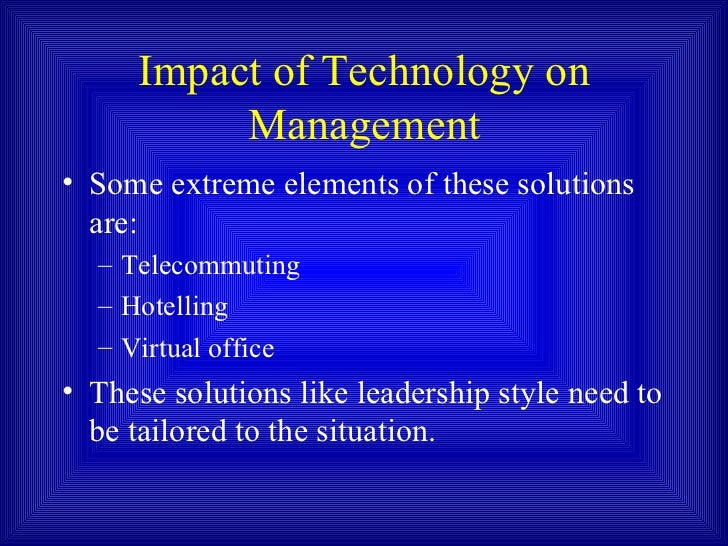 technologys impact on management styles Review paper: leadership styles nanjundeswaraswamy t s and swamy d r  leadership styles and components on which leadership styles effect  impact of transformational leadership.