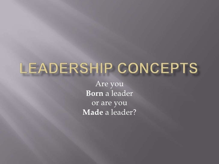 Leadership Concepts<br />Are you <br />Born a leader <br />or are you <br />Made a leader?<br />