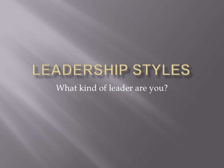 Leadership Styles<br />What kind of leader are you?<br />