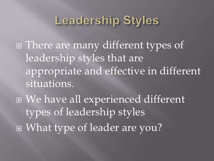 Leadership Styles<br />There are many different types of leadership styles that are appropriate and effective in different...