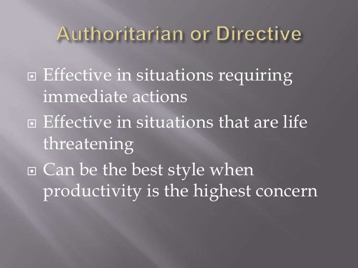 Authoritarian or Directive<br />Effective in situations requiring immediate actions<br />Effective in situations that are ...
