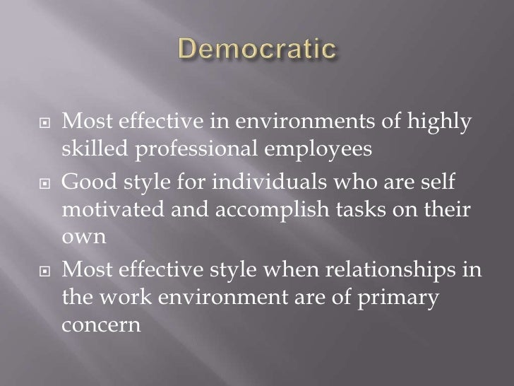 Democratic<br />Most effective in environments of highly skilled professional employees<br />Good style for individuals wh...