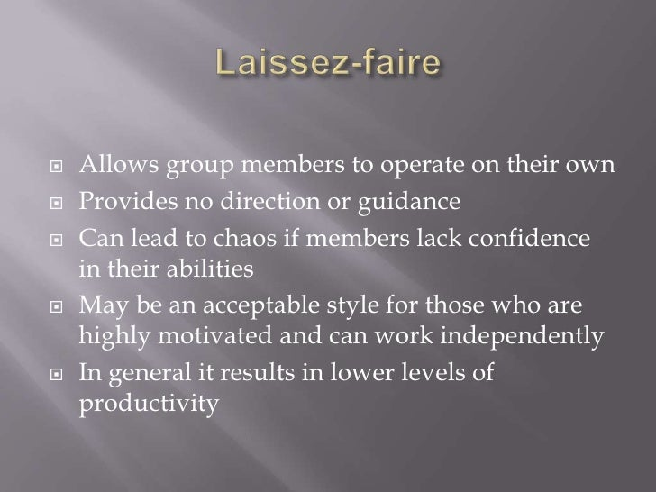 Laissez-faire<br />Allows group members to operate on their own<br />Provides no direction or guidance<br />Can lead to ch...