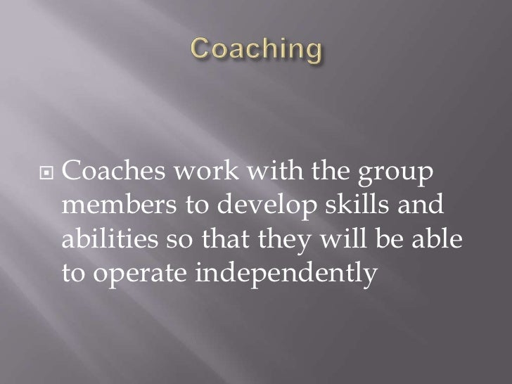 Coaching<br />Coaches work with the group members to develop skills and abilities so that they will be able to operate ind...