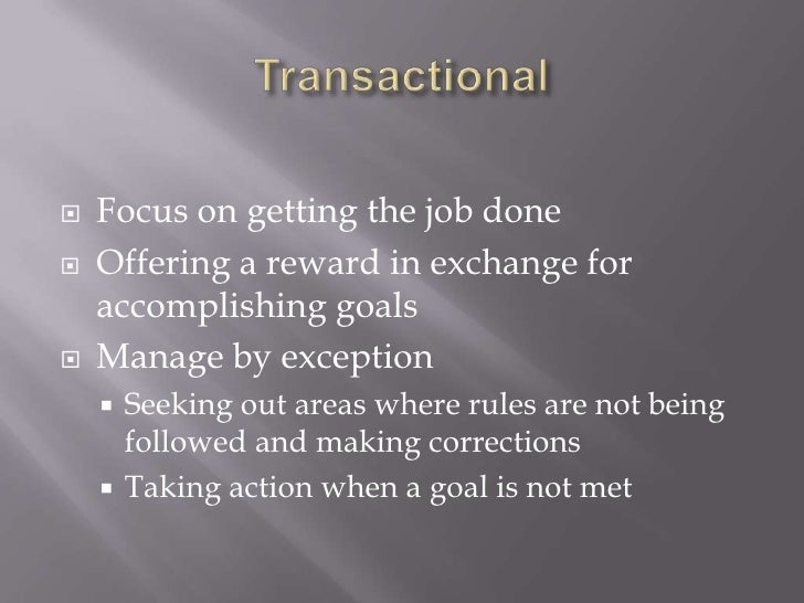 Transactional<br />Focus on getting the job done<br />Offering a reward in exchange for accomplishing goals<br />Manage by...