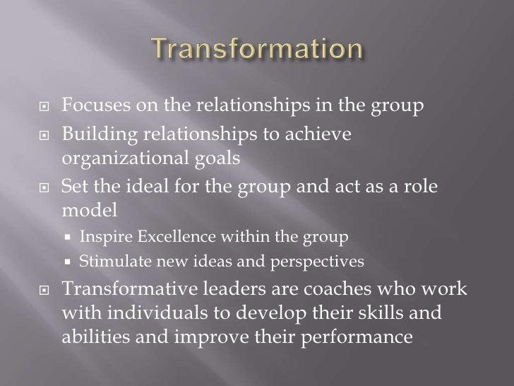 Transformation<br />Focuses on the relationships in the group<br />Building relationships to achieve organizational goals<...