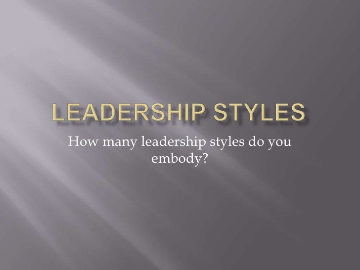 LEADERSHIP STYLES<br />How many leadership styles do you embody?<br />