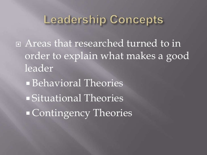 Leadership Concepts<br />Areas that researched turned to in order to explain what makes a good leader<br />Behavioral Theo...