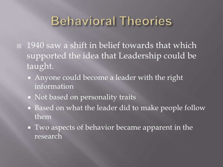 Behavioral Theories<br />1940 saw a shift in belief towards that which supported the idea that Leadership could be taught....