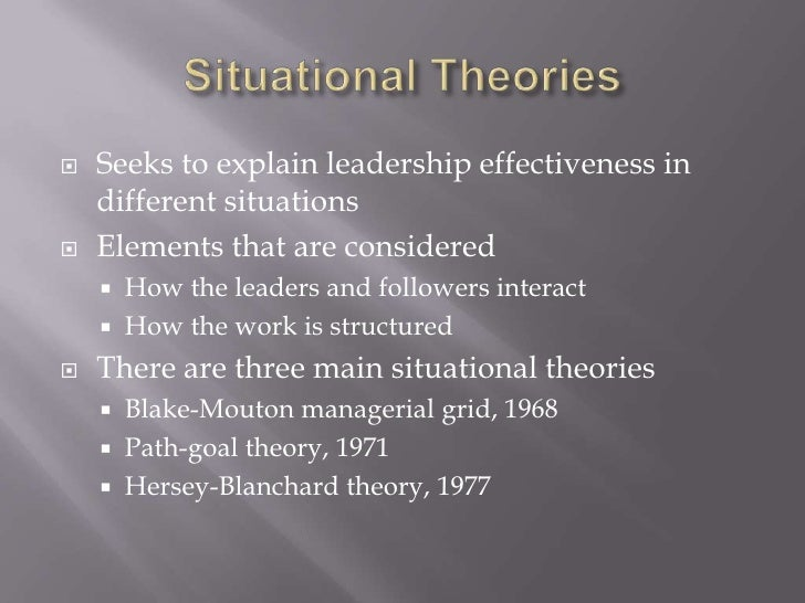 Situational Theories<br />Seeks to explain leadership effectiveness in different situations<br />Elements that are conside...