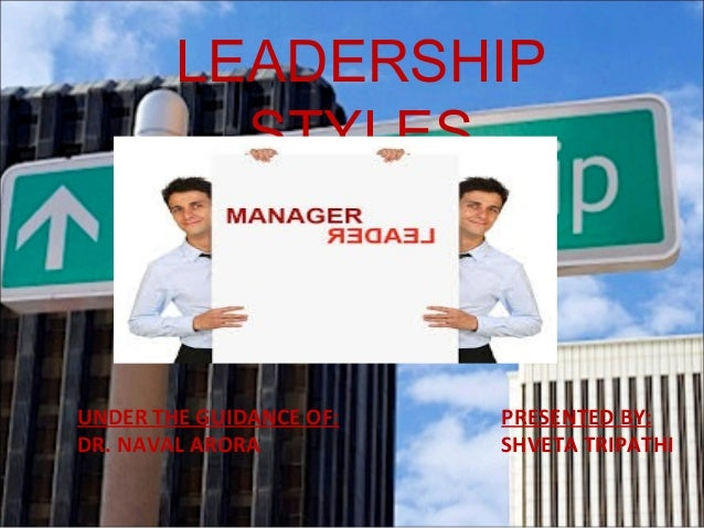 LEADERSHIP STYLES  UNDER THE GUIDANCE OF: DR. NAVAL ARORA  PRESENTED BY: SHVETA TRIPATHI