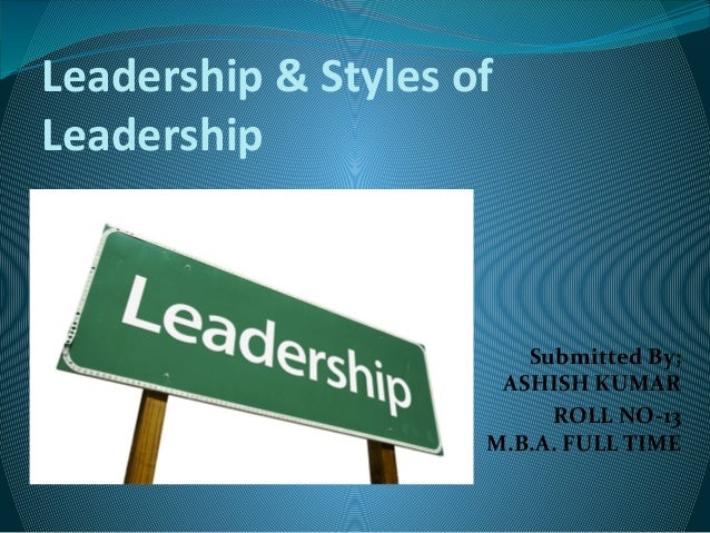 Leadership & Styles of Leadership Submitted By; ASHISH KUMAR ROLL NO-13 M.B.A. FULL TIME