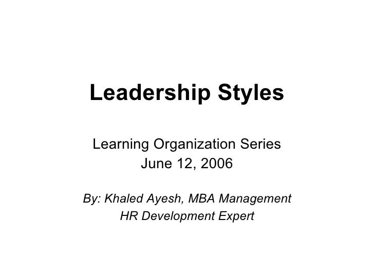 Leadership Styles Learning Organization Series June 12, 2006 By: Khaled Ayesh, MBA Management HR Development Expert