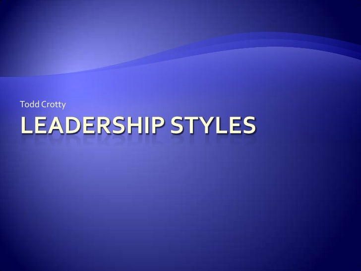 Leadership Styles<br />Todd Crotty<br />