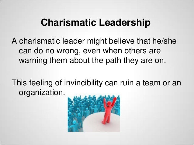 Charismatic Leadership A charismatic leader might believe that he/she can do no wrong, even when others are warning them a...