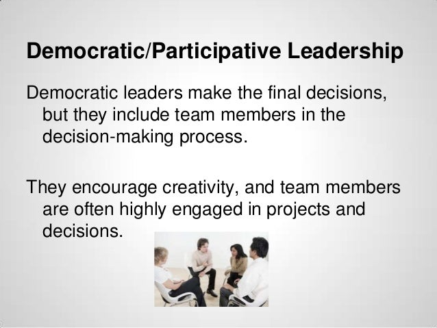 Democratic/Participative Leadership Democratic leaders make the final decisions, but they include team members in the deci...
