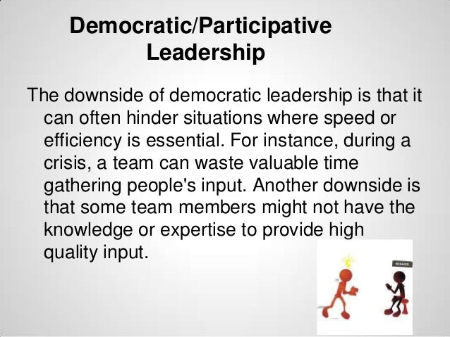 Democratic/Participative Leadership The downside of democratic leadership is that it can often hinder situations where spe...