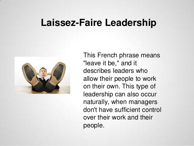 """Laissez-Faire Leadership  This French phrase means """"leave it be,"""" and it describes leaders who allow their people to work ..."""