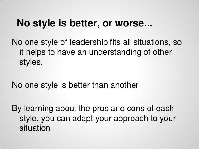 No style is better, or worse... No one style of leadership fits all situations, so it helps to have an understanding of ot...