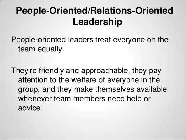 People-Oriented/Relations-Oriented Leadership People-oriented leaders treat everyone on the team equally. They're friendly...