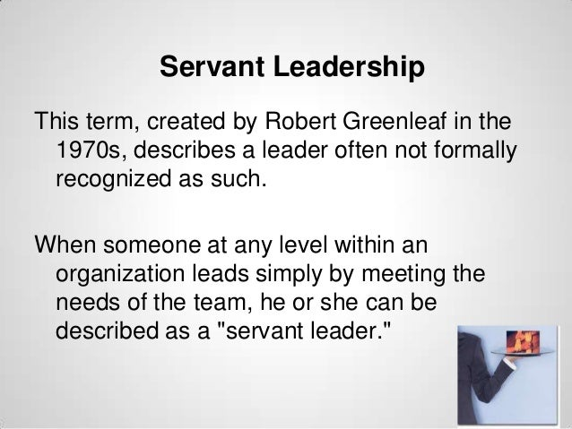 Servant Leadership This term, created by Robert Greenleaf in the 1970s, describes a leader often not formally recognized a...