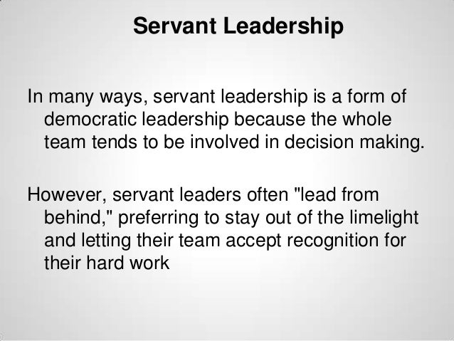 Servant Leadership In many ways, servant leadership is a form of democratic leadership because the whole team tends to be ...