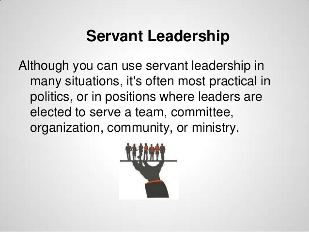 Servant Leadership Although you can use servant leadership in many situations, it's often most practical in politics, or i...