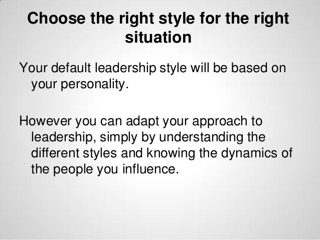 Choose the right style for the right situation Your default leadership style will be based on your personality. However yo...