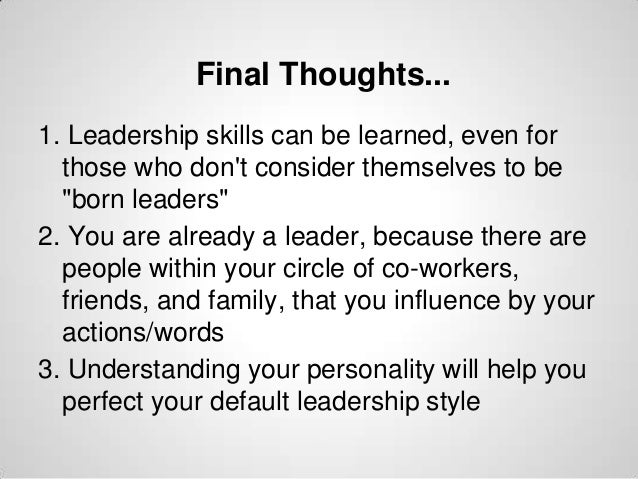 """Final Thoughts... 1. Leadership skills can be learned, even for those who don't consider themselves to be """"born leaders"""" 2..."""