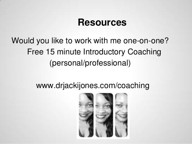 Resources Would you like to work with me one-on-one? Free 15 minute Introductory Coaching (personal/professional)  www.drj...