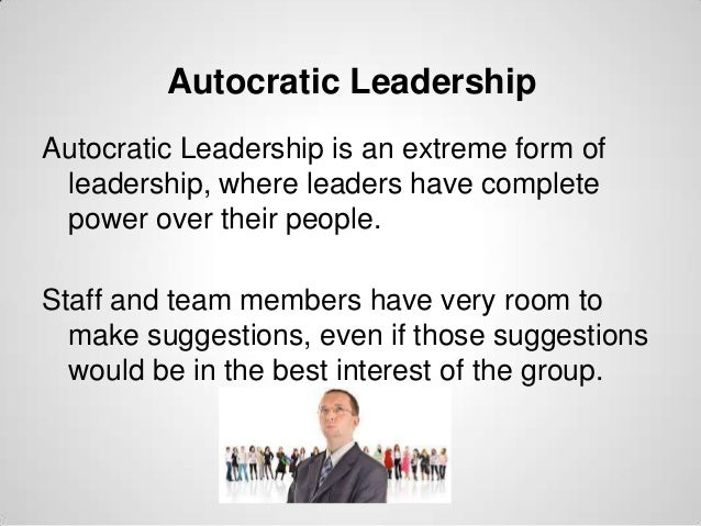 Autocratic Leadership Autocratic Leadership is an extreme form of leadership, where leaders have complete power over their...