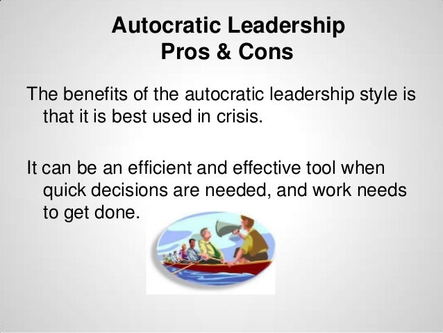 Autocratic Leadership Pros & Cons The benefits of the autocratic leadership style is that it is best used in crisis. It ca...