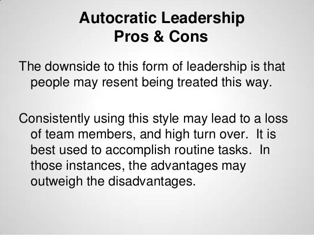 Autocratic Leadership Pros & Cons The downside to this form of leadership is that people may resent being treated this way...