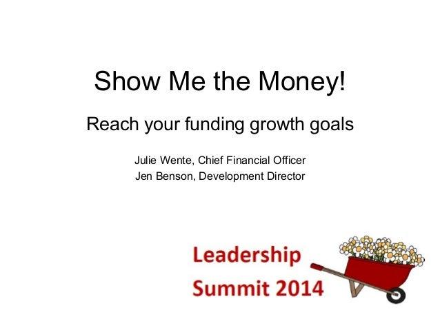 Show Me the Money! Reach your funding growth goals Julie Wente, Chief Financial Officer Jen Benson, Development Director