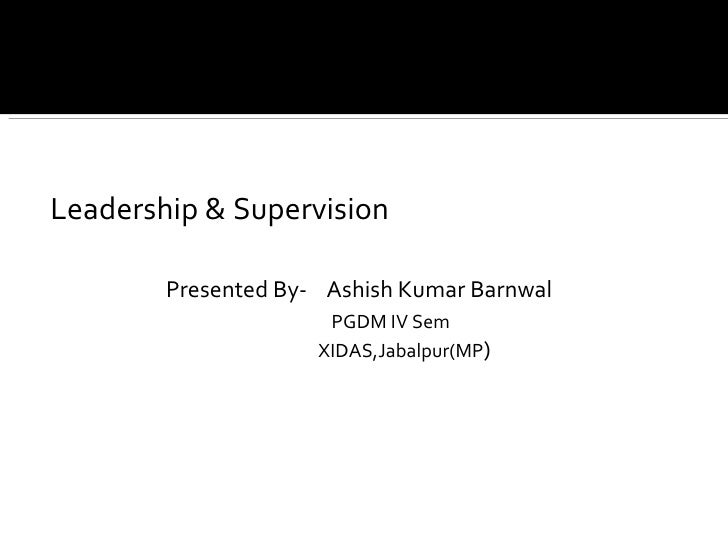 <ul><li>Leadership & Supervision </li></ul><ul><li>Presented By-  Ashish Kumar Barnwal </li></ul><ul><li>PGDM IV Sem </li>...